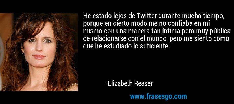 He estado lejos de Twitter durante mucho tiempo, porque en cierto modo me no confiaba en mí mismo con una manera tan íntima pero muy pública de relacionarse con el mundo, pero me siento como que he estudiado lo suficiente. – Elizabeth Reaser