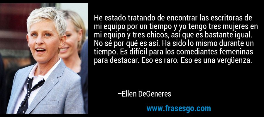 He estado tratando de encontrar las escritoras de mi equipo por un tiempo y yo tengo tres mujeres en mi equipo y tres chicos, así que es bastante igual. No sé por qué es así. Ha sido lo mismo durante un tiempo. Es difícil para los comediantes femeninas para destacar. Eso es raro. Eso es una vergüenza. – Ellen DeGeneres
