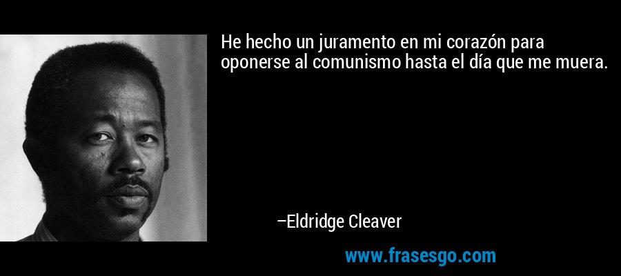 He hecho un juramento en mi corazón para oponerse al comunismo hasta el día que me muera. – Eldridge Cleaver