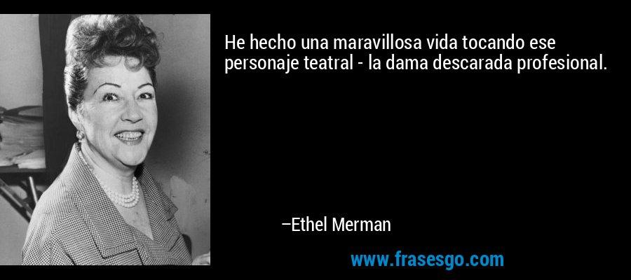 He hecho una maravillosa vida tocando ese personaje teatral - la dama descarada profesional. – Ethel Merman