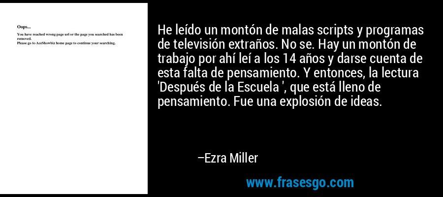 He leído un montón de malas scripts y programas de televisión extraños. No se. Hay un montón de trabajo por ahí leí a los 14 años y darse cuenta de esta falta de pensamiento. Y entonces, la lectura 'Después de la Escuela ', que está lleno de pensamiento. Fue una explosión de ideas. – Ezra Miller
