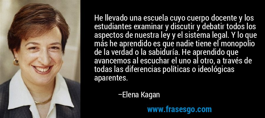 He llevado una escuela cuyo cuerpo docente y los estudiantes examinar y discutir y debatir todos los aspectos de nuestra ley y el sistema legal. Y lo que más he aprendido es que nadie tiene el monopolio de la verdad o la sabiduría. He aprendido que avancemos al escuchar el uno al otro, a través de todas las diferencias políticas o ideológicas aparentes. – Elena Kagan