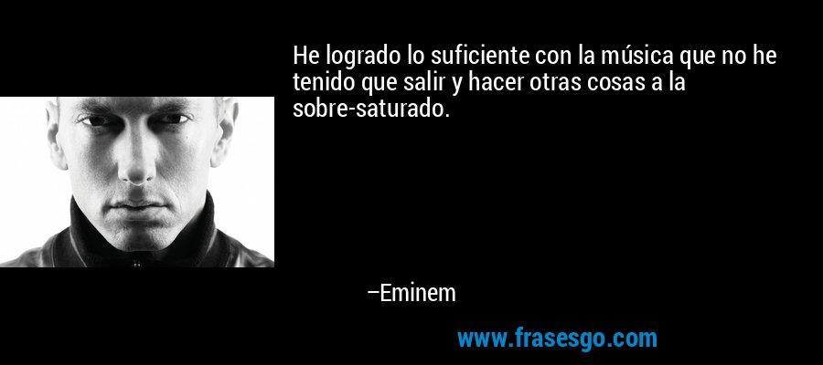 He logrado lo suficiente con la música que no he tenido que salir y hacer otras cosas a la sobre-saturado. – Eminem
