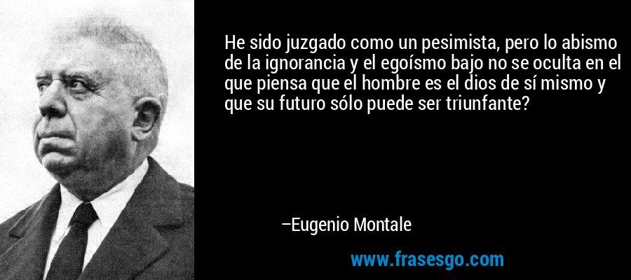 He sido juzgado como un pesimista, pero lo abismo de la ignorancia y el egoísmo bajo no se oculta en el que piensa que el hombre es el dios de sí mismo y que su futuro sólo puede ser triunfante? – Eugenio Montale