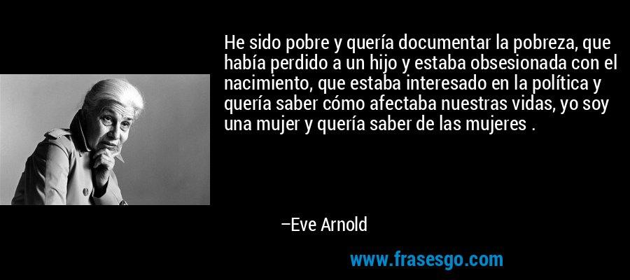 He sido pobre y quería documentar la pobreza, que había perdido a un hijo y estaba obsesionada con el nacimiento, que estaba interesado en la política y quería saber cómo afectaba nuestras vidas, yo soy una mujer y quería saber de las mujeres . – Eve Arnold