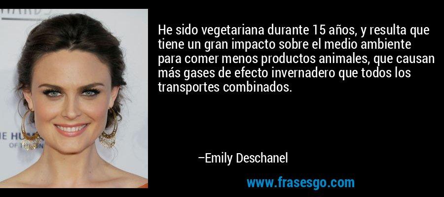 He sido vegetariana durante 15 años, y resulta que tiene un gran impacto sobre el medio ambiente para comer menos productos animales, que causan más gases de efecto invernadero que todos los transportes combinados. – Emily Deschanel