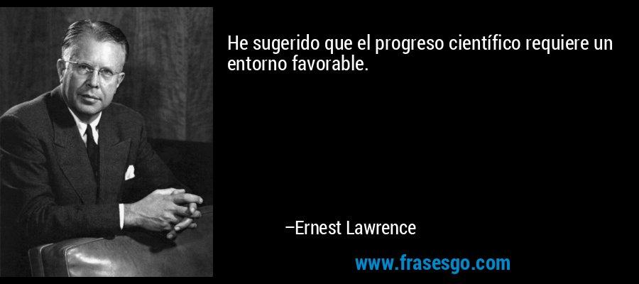 He sugerido que el progreso científico requiere un entorno favorable. – Ernest Lawrence