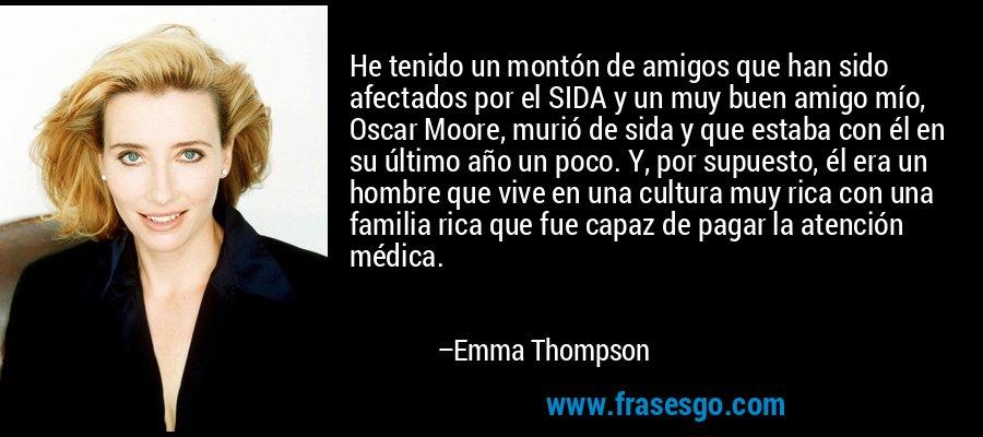 He tenido un montón de amigos que han sido afectados por el SIDA y un muy buen amigo mío, Oscar Moore, murió de sida y que estaba con él en su último año un poco. Y, por supuesto, él era un hombre que vive en una cultura muy rica con una familia rica que fue capaz de pagar la atención médica. – Emma Thompson