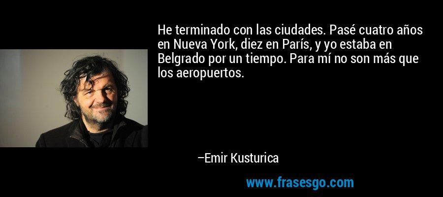 He terminado con las ciudades. Pasé cuatro años en Nueva York, diez en París, y yo estaba en Belgrado por un tiempo. Para mí no son más que los aeropuertos. – Emir Kusturica