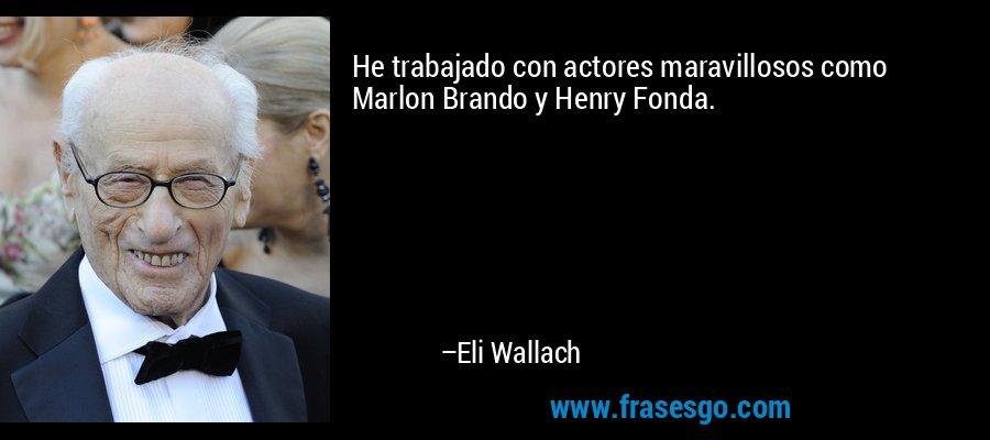 He trabajado con actores maravillosos como Marlon Brando y Henry Fonda. – Eli Wallach