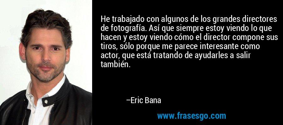 He trabajado con algunos de los grandes directores de fotografía. Así que siempre estoy viendo lo que hacen y estoy viendo cómo el director compone sus tiros, sólo porque me parece interesante como actor, que está tratando de ayudarles a salir también. – Eric Bana