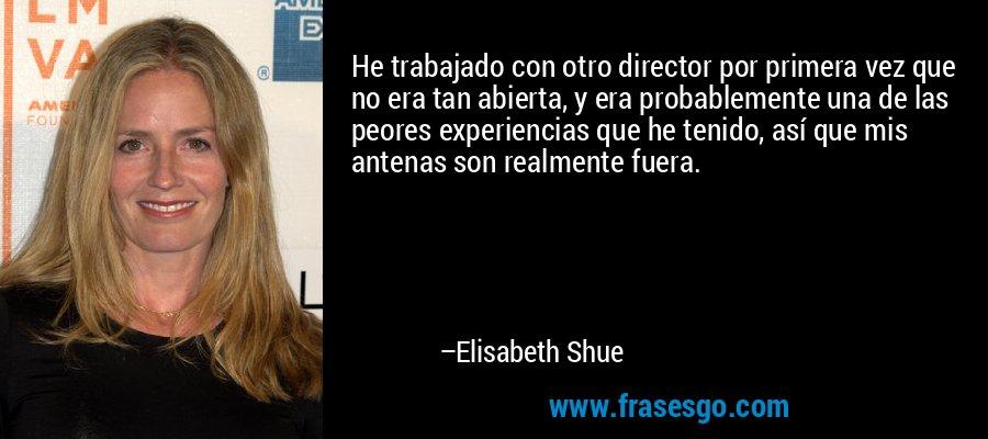 He trabajado con otro director por primera vez que no era tan abierta, y era probablemente una de las peores experiencias que he tenido, así que mis antenas son realmente fuera. – Elisabeth Shue