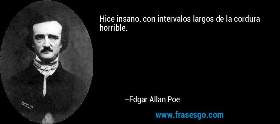 Hice insano, con intervalos largos de la cordura horrible. – Edgar Allan Poe