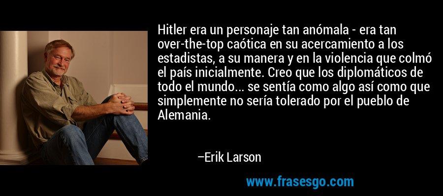 Hitler era un personaje tan anómala - era tan over-the-top caótica en su acercamiento a los estadistas, a su manera y en la violencia que colmó el país inicialmente. Creo que los diplomáticos de todo el mundo... se sentía como algo así como que simplemente no sería tolerado por el pueblo de Alemania. – Erik Larson