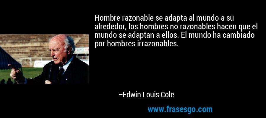 Hombre razonable se adapta al mundo a su alrededor, los hombres no razonables hacen que el mundo se adaptan a ellos. El mundo ha cambiado por hombres irrazonables. – Edwin Louis Cole