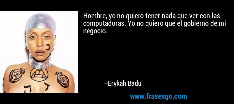 Hombre, yo no quiero tener nada que ver con las computadoras. Yo no quiero que el gobierno de mi negocio. – Erykah Badu