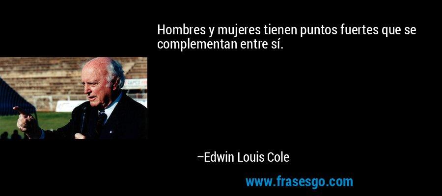 Hombres y mujeres tienen puntos fuertes que se complementan entre sí. – Edwin Louis Cole