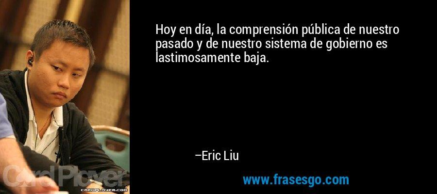 Hoy en día, la comprensión pública de nuestro pasado y de nuestro sistema de gobierno es lastimosamente baja. – Eric Liu