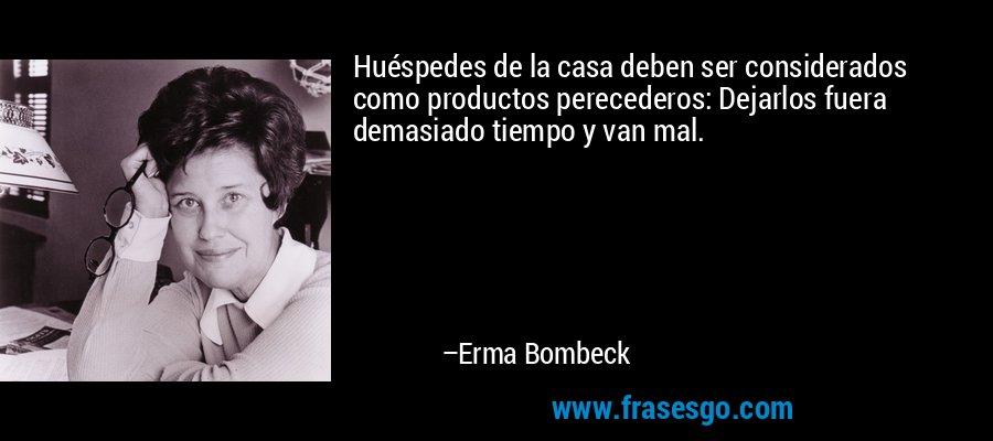 Huéspedes de la casa deben ser considerados como productos perecederos: Dejarlos fuera demasiado tiempo y van mal. – Erma Bombeck