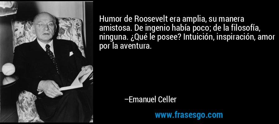 Humor de Roosevelt era amplia, su manera amistosa. De ingenio había poco; de la filosofía, ninguna. ¿Qué le posee? Intuición, inspiración, amor por la aventura. – Emanuel Celler