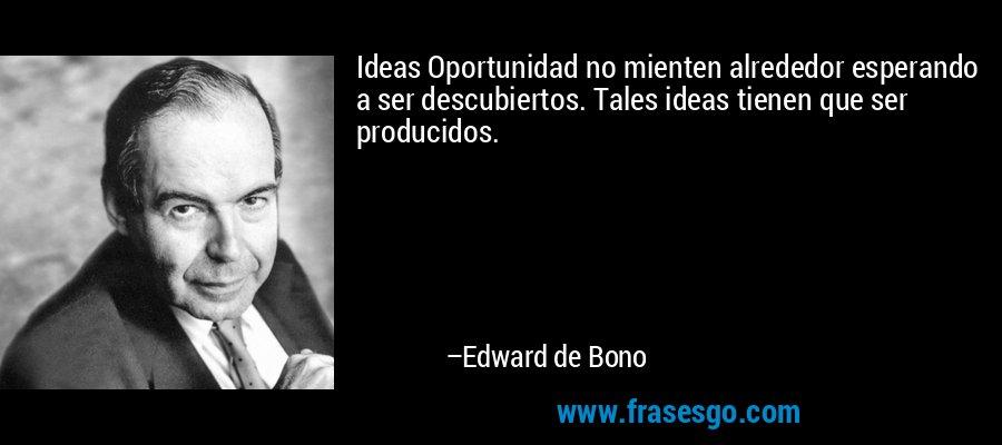 Ideas Oportunidad no mienten alrededor esperando a ser descubiertos. Tales ideas tienen que ser producidos. – Edward de Bono
