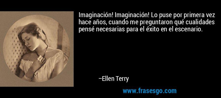 Imaginación! Imaginación! Lo puse por primera vez hace años, cuando me preguntaron qué cualidades pensé necesarias para el éxito en el escenario. – Ellen Terry