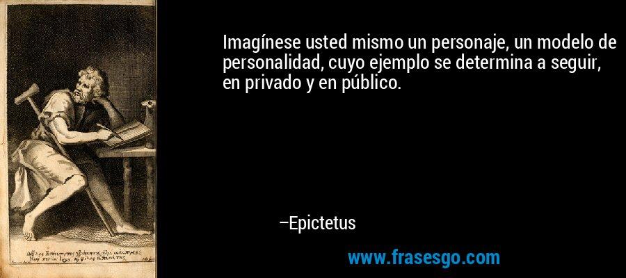 Imagínese usted mismo un personaje, un modelo de personalidad, cuyo ejemplo se determina a seguir, en privado y en público. – Epictetus