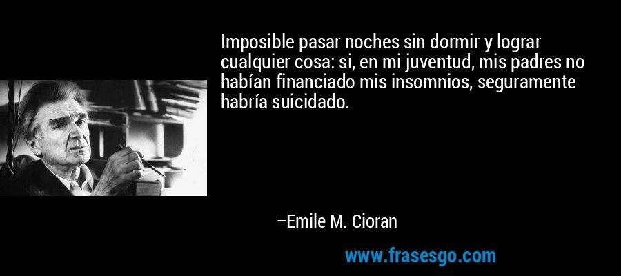 Imposible pasar noches sin dormir y lograr cualquier cosa: si, en mi juventud, mis padres no habían financiado mis insomnios, seguramente habría suicidado. – Emile M. Cioran