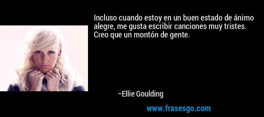 Incluso cuando estoy en un buen estado de ánimo alegre, me gusta escribir canciones muy tristes. Creo que un montón de gente. – Ellie Goulding