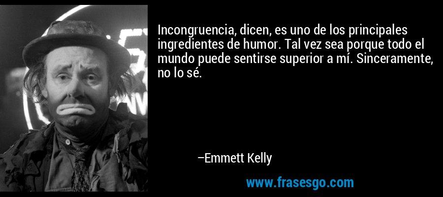 Incongruencia, dicen, es uno de los principales ingredientes de humor. Tal vez sea porque todo el mundo puede sentirse superior a mí. Sinceramente, no lo sé. – Emmett Kelly