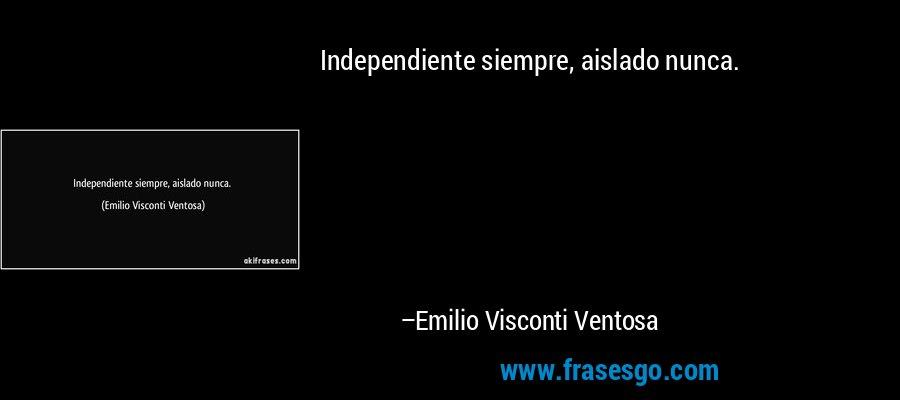 Independiente siempre, aislado nunca. – Emilio Visconti Ventosa