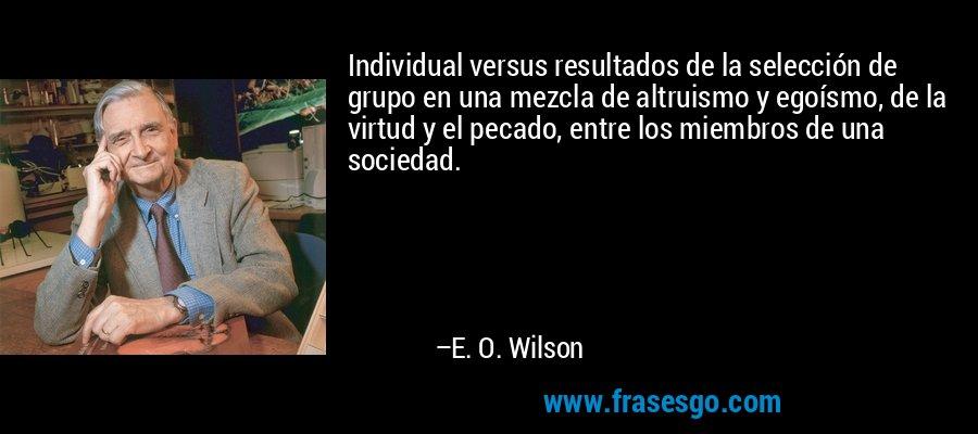 Individual versus resultados de la selección de grupo en una mezcla de altruismo y egoísmo, de la virtud y el pecado, entre los miembros de una sociedad. – E. O. Wilson