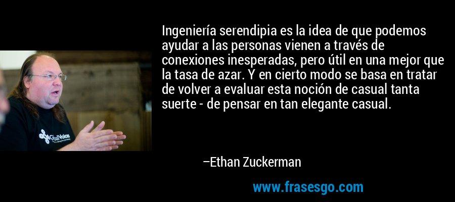 Ingeniería serendipia es la idea de que podemos ayudar a las personas vienen a través de conexiones inesperadas, pero útil en una mejor que la tasa de azar. Y en cierto modo se basa en tratar de volver a evaluar esta noción de casual tanta suerte - de pensar en tan elegante casual. – Ethan Zuckerman