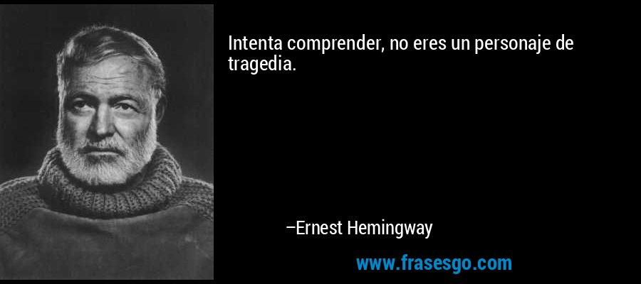 Intenta comprender, no eres un personaje de tragedia. – Ernest Hemingway