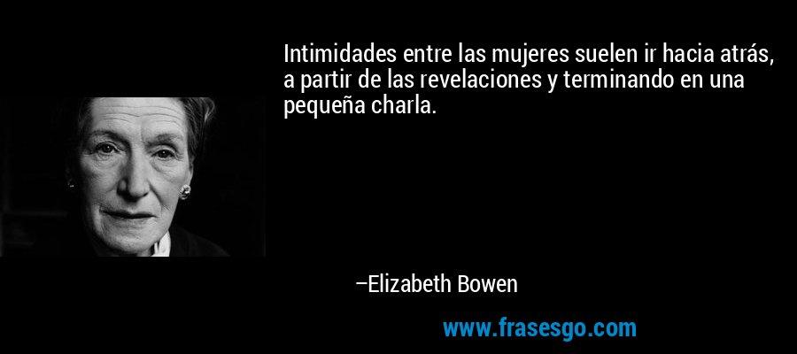 Intimidades entre las mujeres suelen ir hacia atrás, a partir de las revelaciones y terminando en una pequeña charla. – Elizabeth Bowen