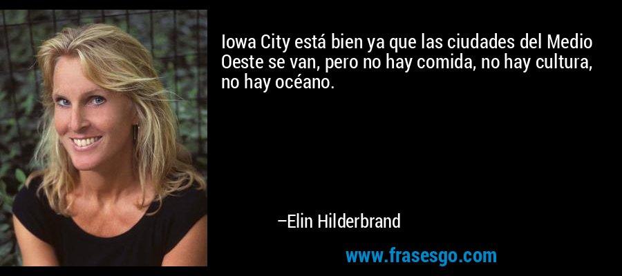 Iowa City está bien ya que las ciudades del Medio Oeste se van, pero no hay comida, no hay cultura, no hay océano. – Elin Hilderbrand