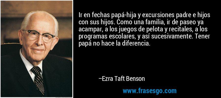 Ir en fechas papá-hija y excursiones padre e hijos con sus hijos. Como una familia, ir de paseo ya acampar, a los juegos de pelota y recitales, a los programas escolares, y así sucesivamente. Tener papá no hace la diferencia. – Ezra Taft Benson