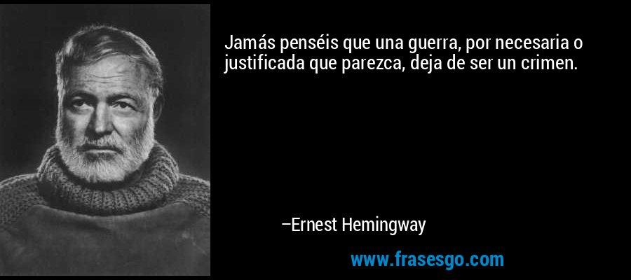 Jamás penséis que una guerra, por necesaria o justificada que parezca, deja de ser un crimen. – Ernest Hemingway