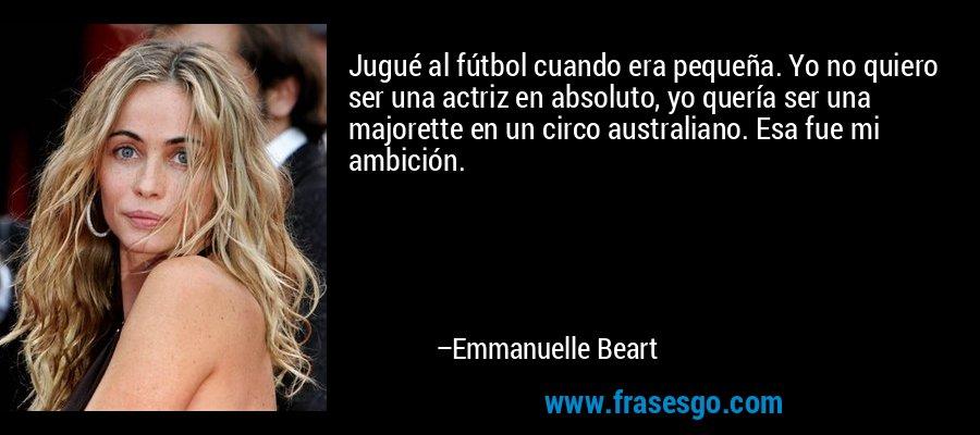 Jugué al fútbol cuando era pequeña. Yo no quiero ser una actriz en absoluto, yo quería ser una majorette en un circo australiano. Esa fue mi ambición. – Emmanuelle Beart