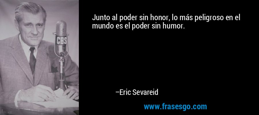 Junto al poder sin honor, lo más peligroso en el mundo es el poder sin humor. – Eric Sevareid