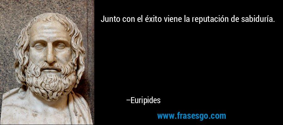Junto con el éxito viene la reputación de sabiduría. – Euripides