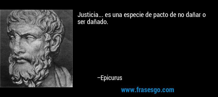 Justicia... es una especie de pacto de no dañar o ser dañado. – Epicurus