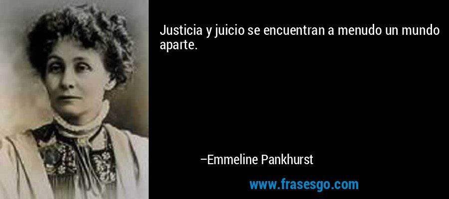 Justicia y juicio se encuentran a menudo un mundo aparte. – Emmeline Pankhurst