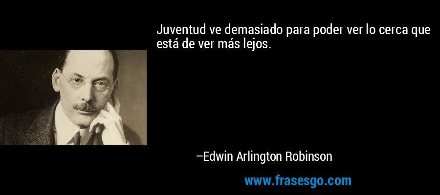 Juventud ve demasiado para poder ver lo cerca que está de ver más lejos. – Edwin Arlington Robinson