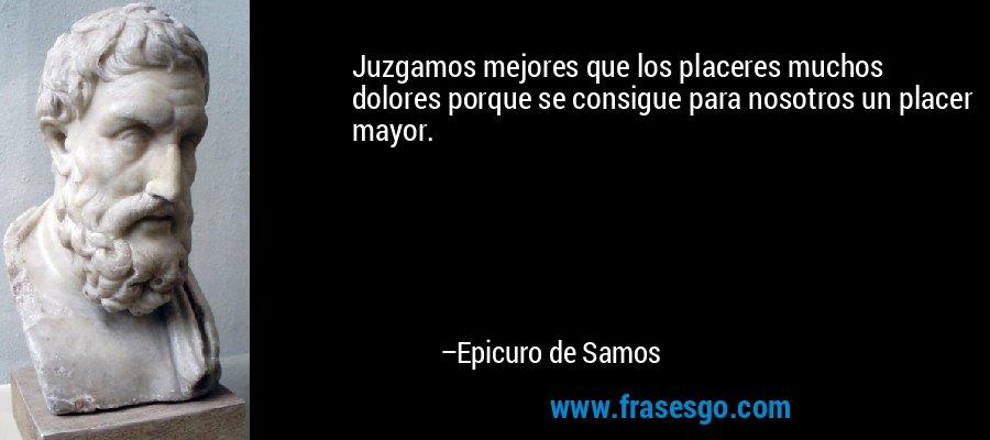 Juzgamos mejores que los placeres muchos dolores porque se consigue para nosotros un placer mayor. – Epicuro de Samos