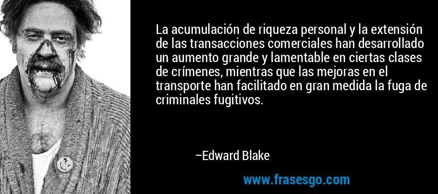 La acumulación de riqueza personal y la extensión de las transacciones comerciales han desarrollado un aumento grande y lamentable en ciertas clases de crímenes, mientras que las mejoras en el transporte han facilitado en gran medida la fuga de criminales fugitivos. – Edward Blake
