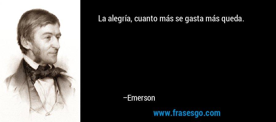 La alegría, cuanto más se gasta más queda. – Emerson