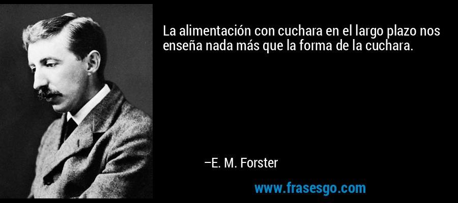 La alimentación con cuchara en el largo plazo nos enseña nada más que la forma de la cuchara. – E. M. Forster