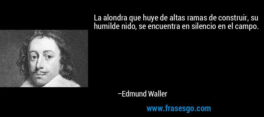 La alondra que huye de altas ramas de construir, su humilde nido, se encuentra en silencio en el campo. – Edmund Waller