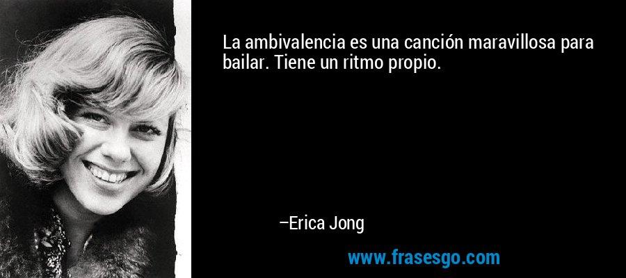 La ambivalencia es una canción maravillosa para bailar. Tiene un ritmo propio. – Erica Jong